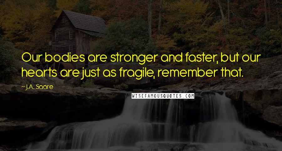 J.A. Saare quotes: Our bodies are stronger and faster, but our hearts are just as fragile, remember that.