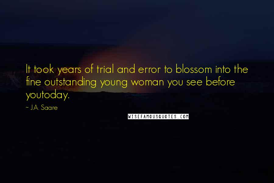 J.A. Saare quotes: It took years of trial and error to blossom into the fine outstanding young woman you see before youtoday.