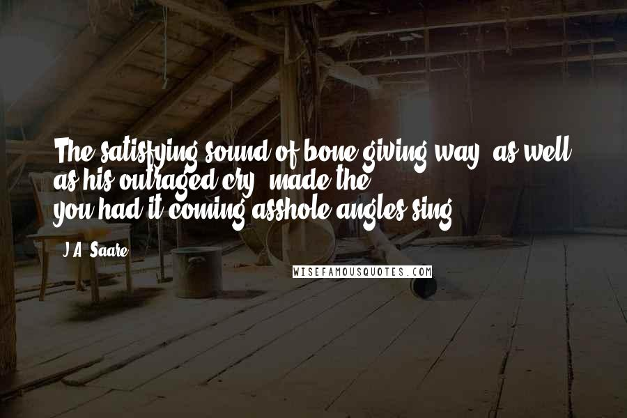 J.A. Saare quotes: The satisfying sound of bone giving way, as well as his outraged cry, made the you-had-it-coming-asshole angles sing.