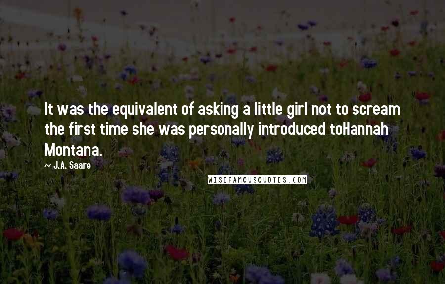 J.A. Saare quotes: It was the equivalent of asking a little girl not to scream the first time she was personally introduced toHannah Montana.