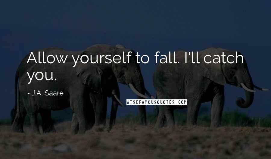 J.A. Saare quotes: Allow yourself to fall. I'll catch you.