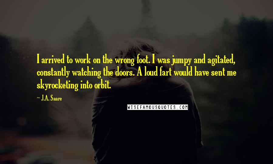 J.A. Saare quotes: I arrived to work on the wrong foot. I was jumpy and agitated, constantly watching the doors. A loud fart would have sent me skyrocketing into orbit.