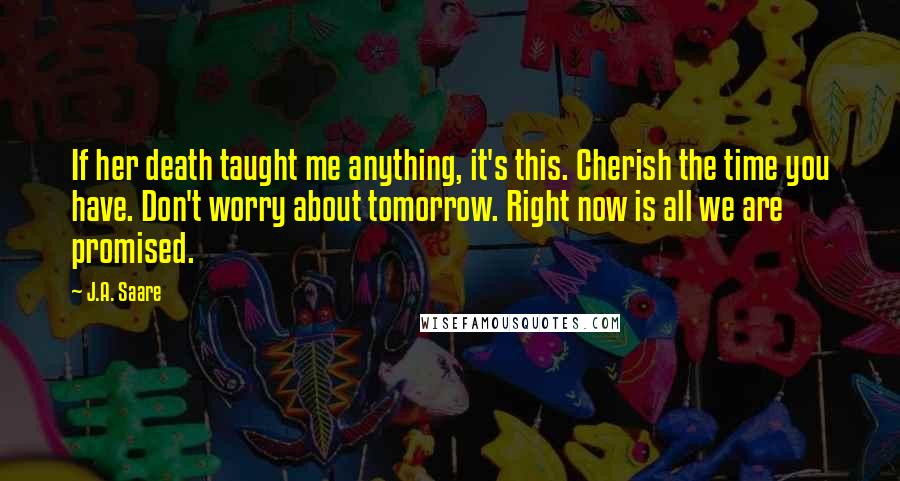 J.A. Saare quotes: If her death taught me anything, it's this. Cherish the time you have. Don't worry about tomorrow. Right now is all we are promised.