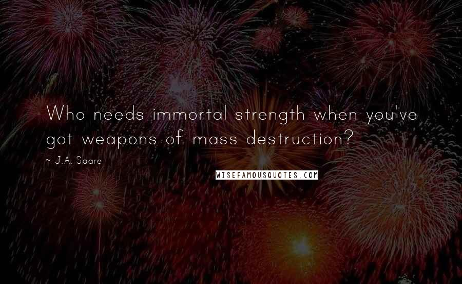 J.A. Saare quotes: Who needs immortal strength when you've got weapons of mass destruction?