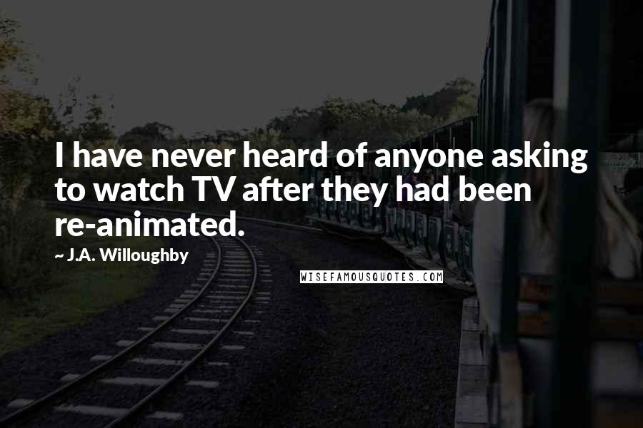 J.A. Willoughby quotes: I have never heard of anyone asking to watch TV after they had been re-animated.