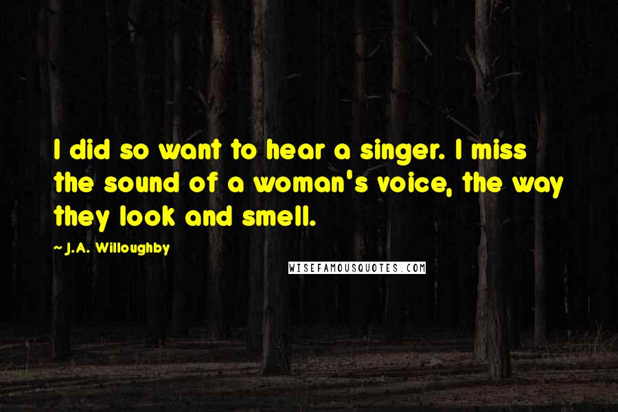 J.A. Willoughby quotes: I did so want to hear a singer. I miss the sound of a woman's voice, the way they look and smell.