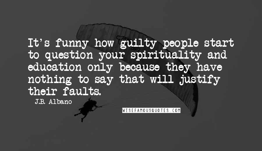 J.B. Albano quotes: It's funny how guilty people start to question your spirituality and education only because they have nothing to say that will justify their faults.