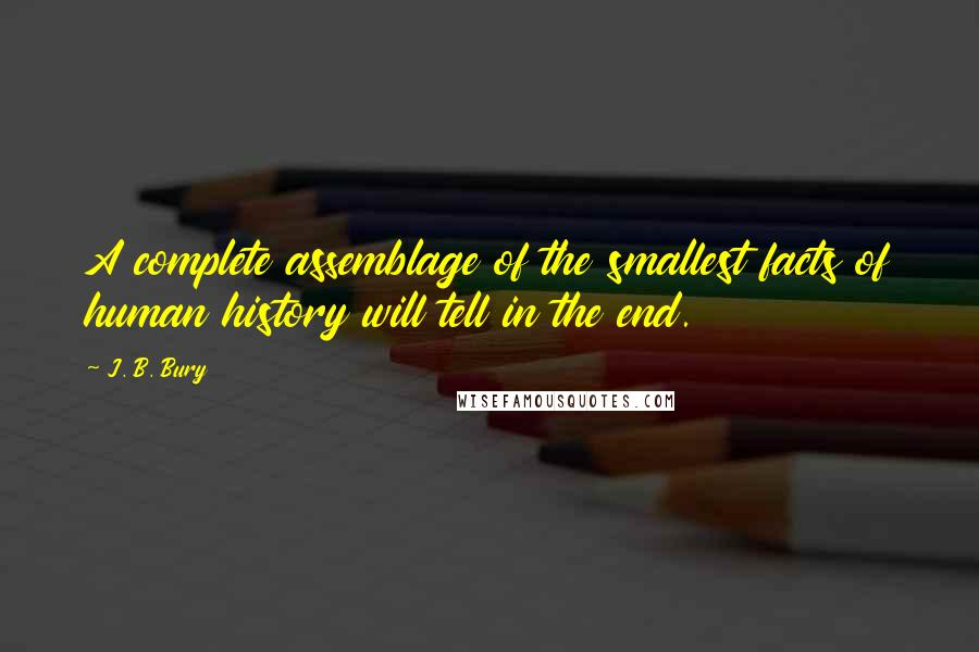 J. B. Bury quotes: A complete assemblage of the smallest facts of human history will tell in the end.