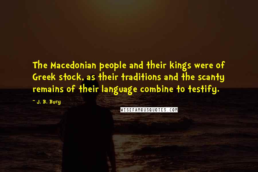 J. B. Bury quotes: The Macedonian people and their kings were of Greek stock, as their traditions and the scanty remains of their language combine to testify.