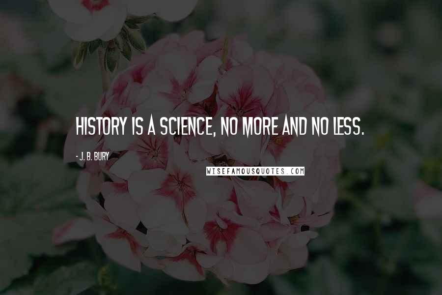 J. B. Bury quotes: History is a science, no more and no less.