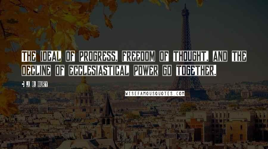 J. B. Bury quotes: The ideal of progress, freedom of thought, and the decline of ecclesiastical power go together.