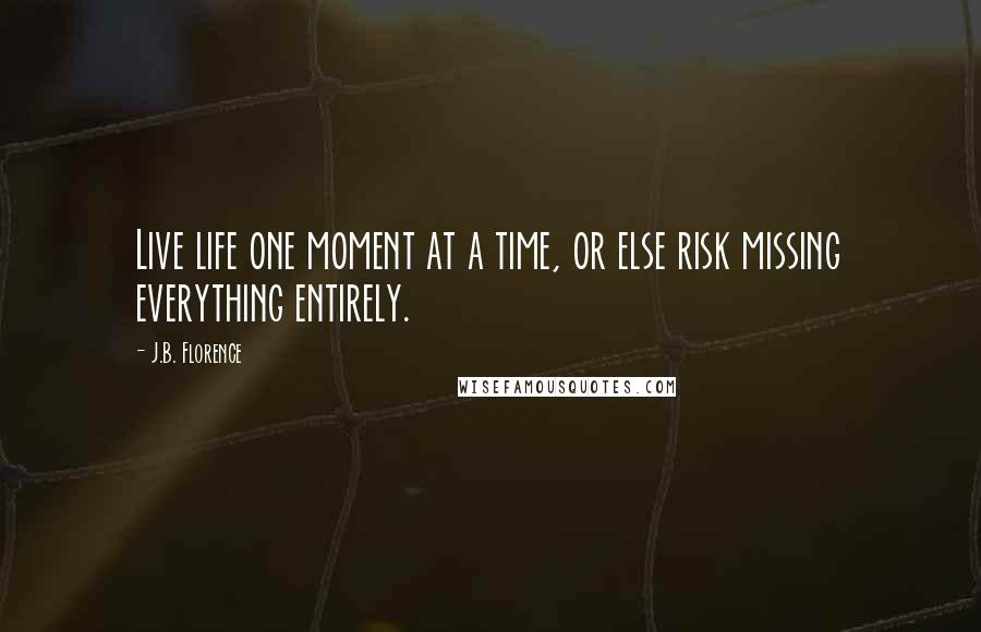 J.B. Florence quotes: Live life one moment at a time, or else risk missing everything entirely.