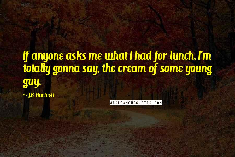 J.B. Hartnett quotes: If anyone asks me what I had for lunch, I'm totally gonna say, the cream of some young guy.