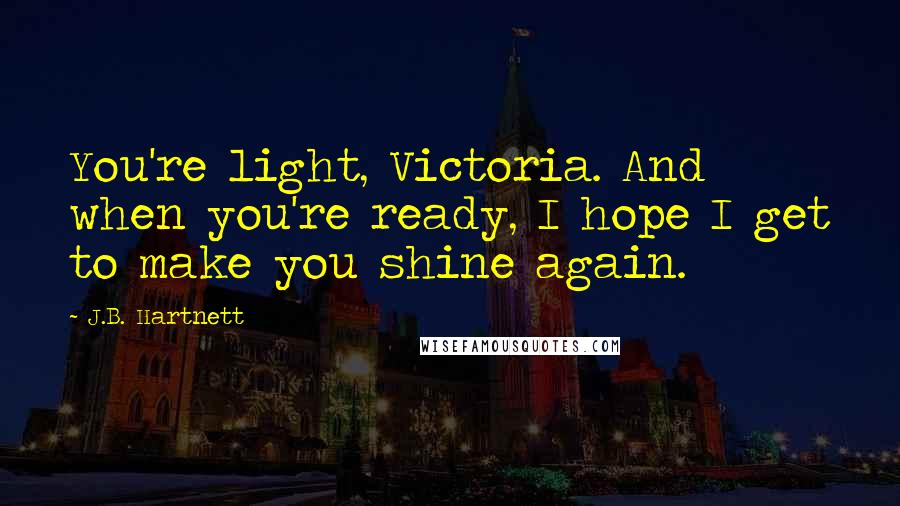 J.B. Hartnett quotes: You're light, Victoria. And when you're ready, I hope I get to make you shine again.