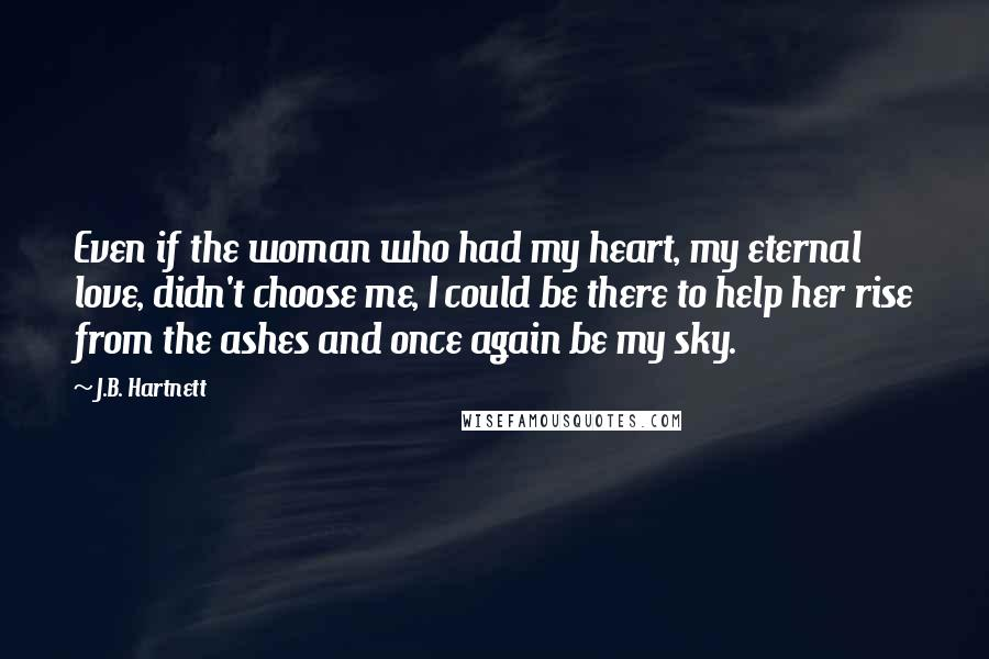J.B. Hartnett quotes: Even if the woman who had my heart, my eternal love, didn't choose me, I could be there to help her rise from the ashes and once again be my