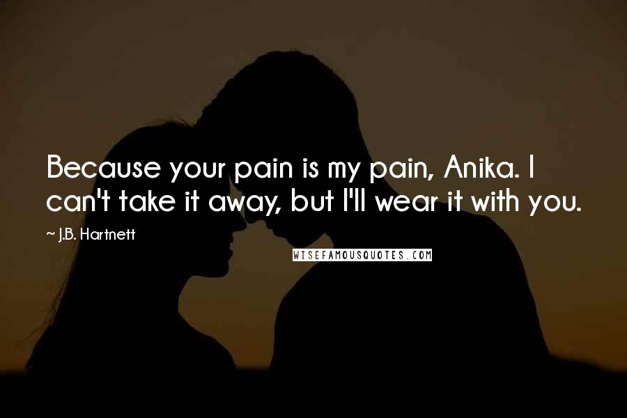 J.B. Hartnett quotes: Because your pain is my pain, Anika. I can't take it away, but I'll wear it with you.