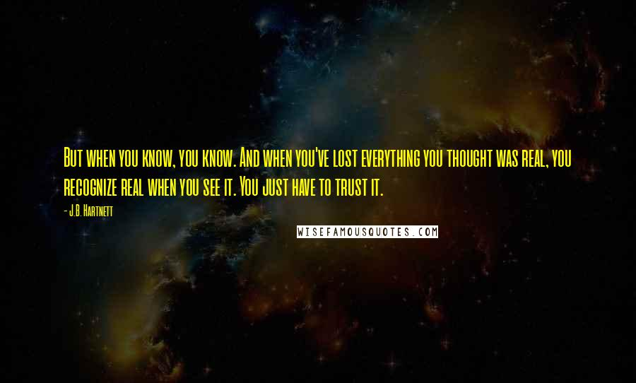 J.B. Hartnett quotes: But when you know, you know. And when you've lost everything you thought was real, you recognize real when you see it. You just have to trust it.