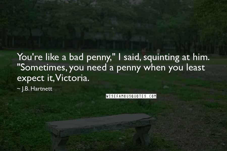 """J.B. Hartnett quotes: You're like a bad penny,"""" I said, squinting at him. """"Sometimes, you need a penny when you least expect it, Victoria."""