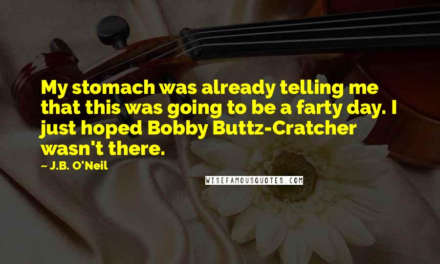 J.B. O'Neil quotes: My stomach was already telling me that this was going to be a farty day. I just hoped Bobby Buttz-Cratcher wasn't there.
