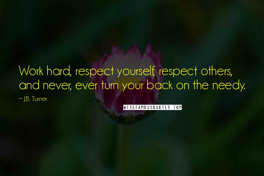 J.B. Turner quotes: Work hard, respect yourself, respect others, and never, ever turn your back on the needy.