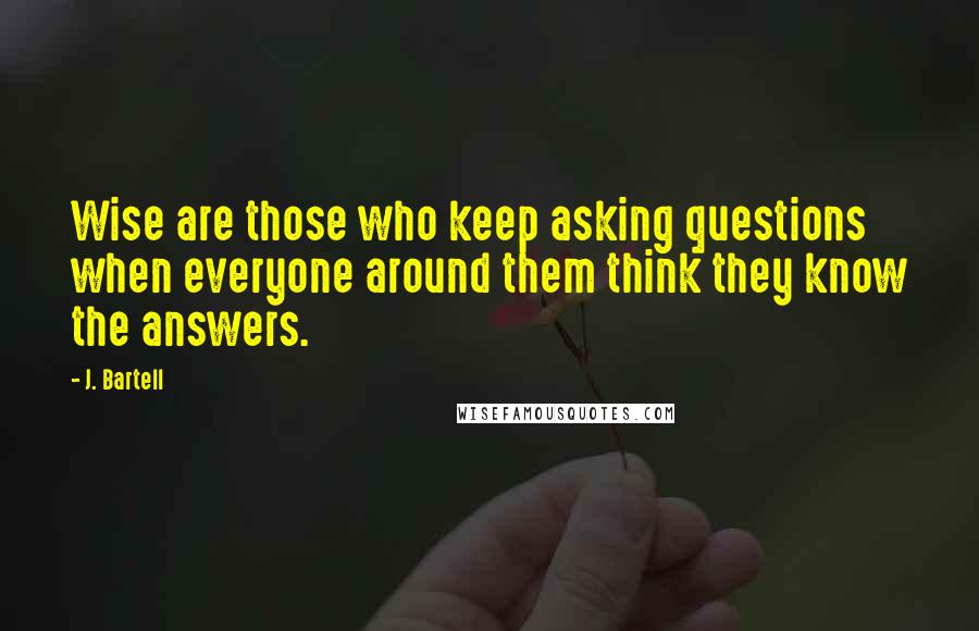 J. Bartell quotes: Wise are those who keep asking questions when everyone around them think they know the answers.