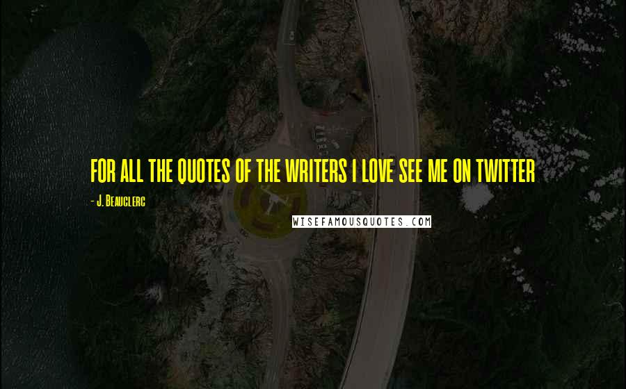 J. Beauclerc quotes: FOR ALL THE QUOTES OF THE WRITERS I LOVE SEE ME ON TWITTER