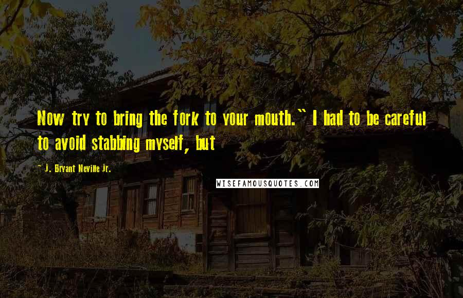 """J. Bryant Neville Jr. quotes: Now try to bring the fork to your mouth."""" I had to be careful to avoid stabbing myself, but"""