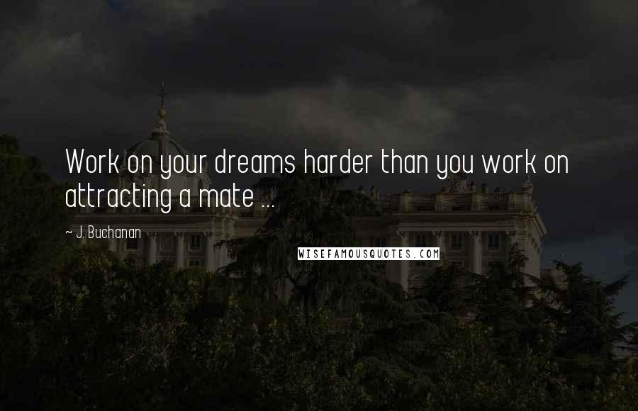 J. Buchanan quotes: Work on your dreams harder than you work on attracting a mate ...