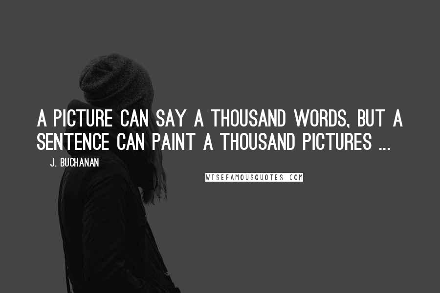 J. Buchanan quotes: A picture can say a thousand words, but a sentence can paint a thousand pictures ...