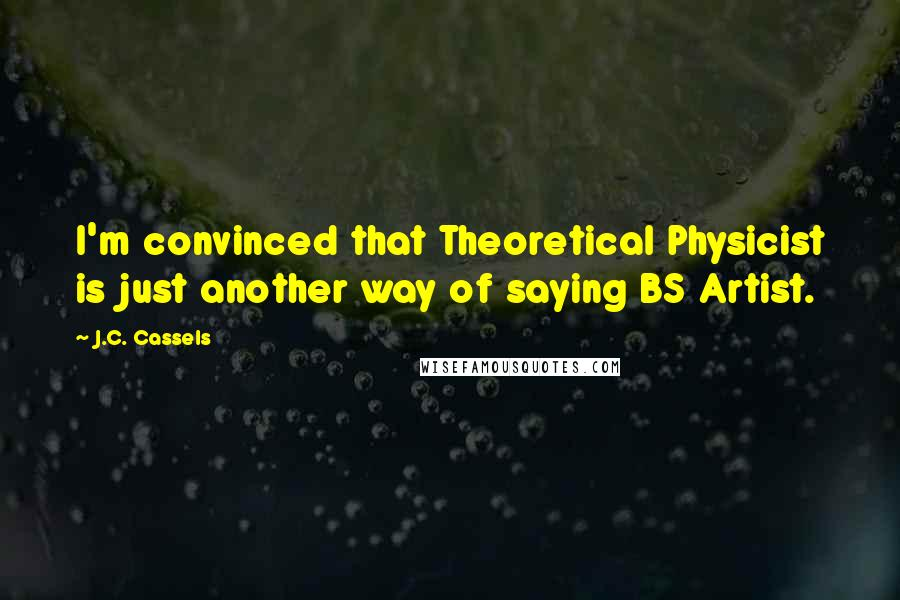 J.C. Cassels quotes: I'm convinced that Theoretical Physicist is just another way of saying BS Artist.