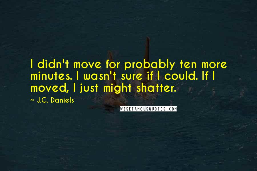 J.C. Daniels quotes: I didn't move for probably ten more minutes. I wasn't sure if I could. If I moved, I just might shatter.