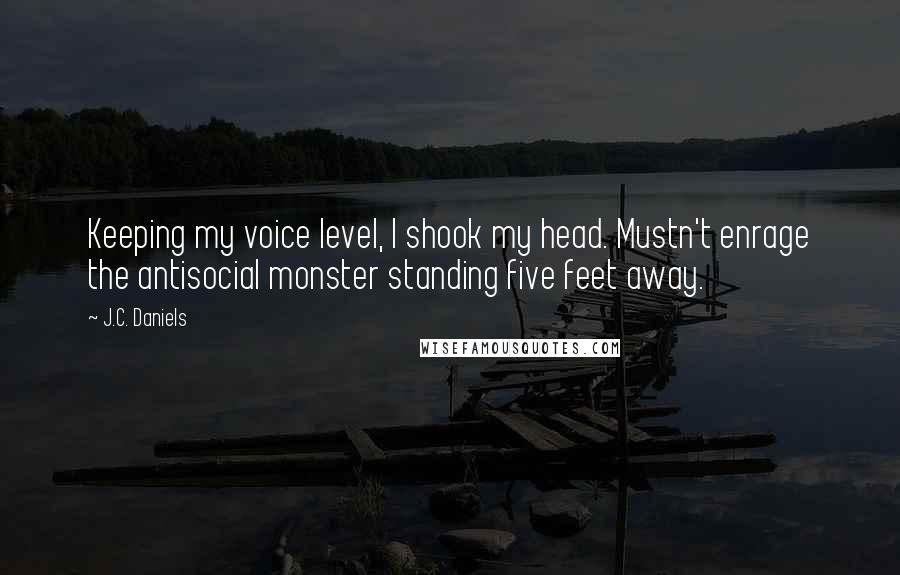 J.C. Daniels quotes: Keeping my voice level, I shook my head. Mustn't enrage the antisocial monster standing five feet away.