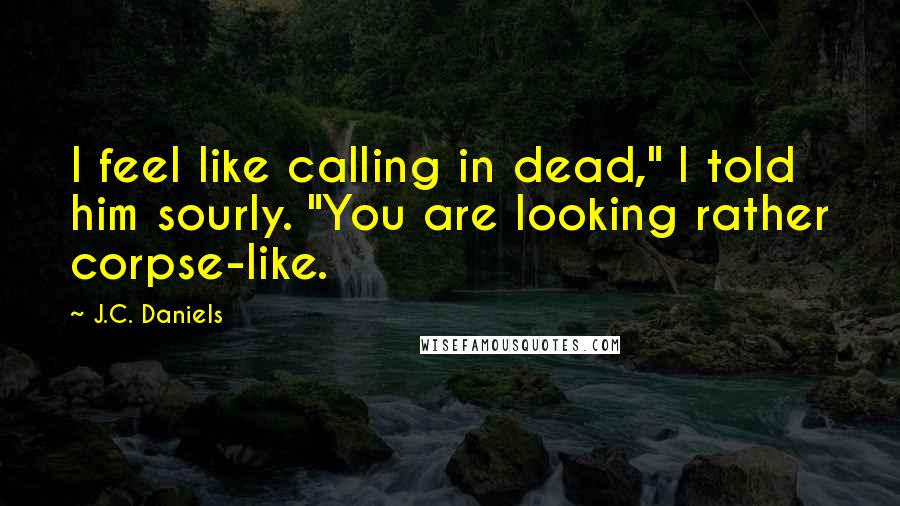 """J.C. Daniels quotes: I feel like calling in dead,"""" I told him sourly. """"You are looking rather corpse-like."""