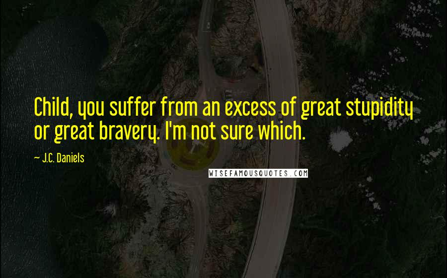 J.C. Daniels quotes: Child, you suffer from an excess of great stupidity or great bravery. I'm not sure which.