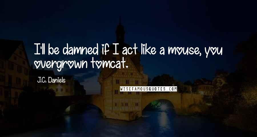 J.C. Daniels quotes: I'll be damned if I act like a mouse, you overgrown tomcat.