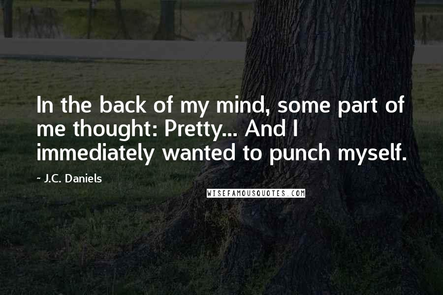 J.C. Daniels quotes: In the back of my mind, some part of me thought: Pretty... And I immediately wanted to punch myself.