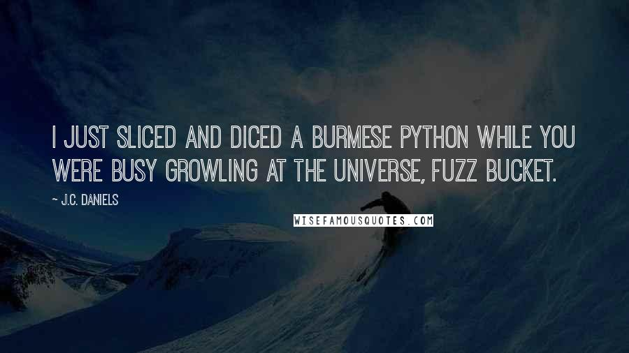 J.C. Daniels quotes: I just sliced and diced a Burmese python while you were busy growling at the universe, fuzz bucket.