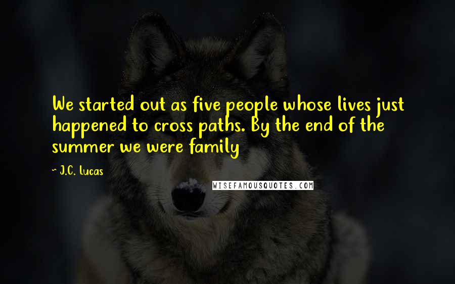 J.C. Lucas quotes: We started out as five people whose lives just happened to cross paths. By the end of the summer we were family
