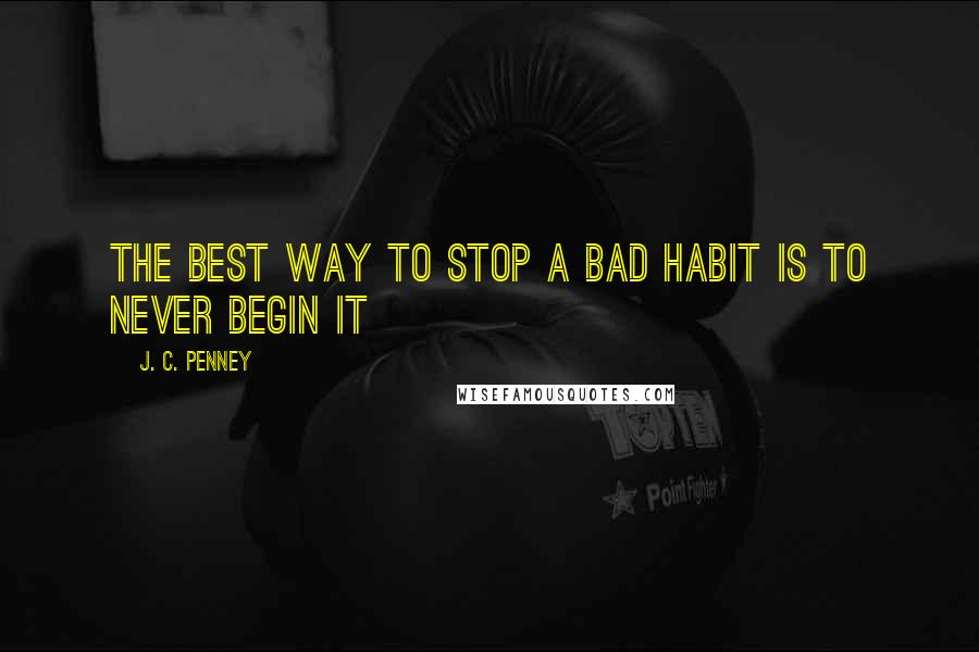 J. C. Penney quotes: The best way to stop a bad habit is to never begin it