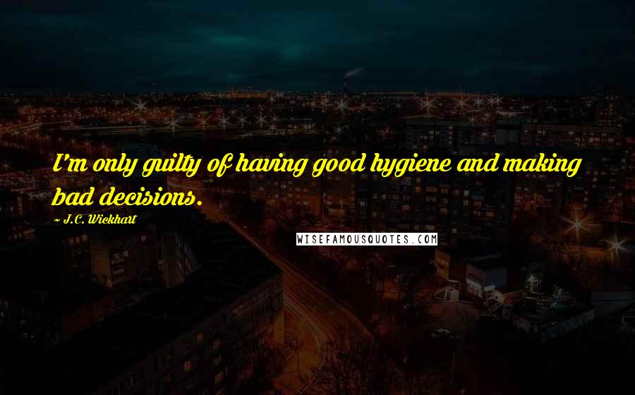 J.C. Wickhart quotes: I'm only guilty of having good hygiene and making bad decisions.