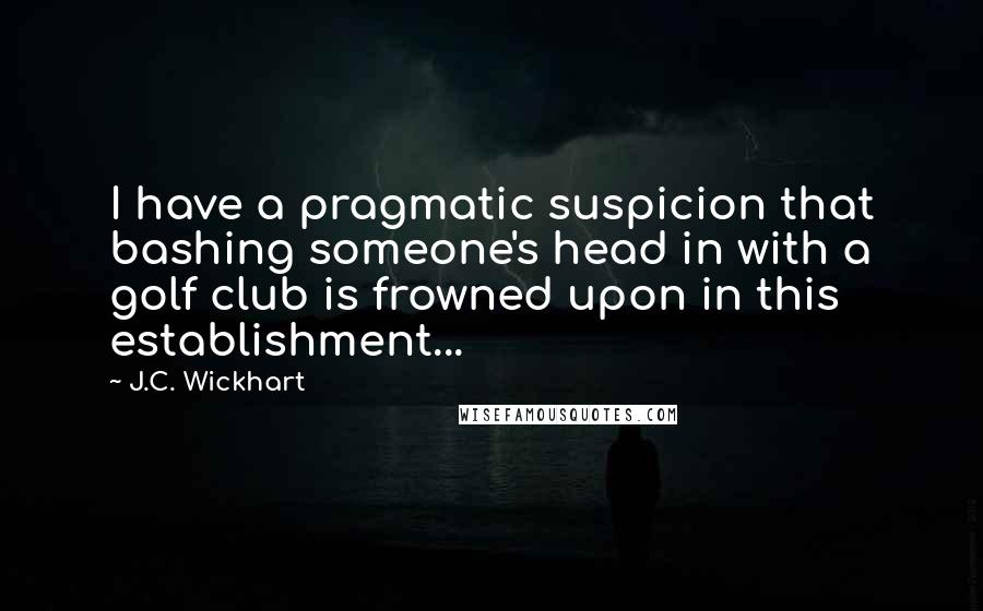 J.C. Wickhart quotes: I have a pragmatic suspicion that bashing someone's head in with a golf club is frowned upon in this establishment...