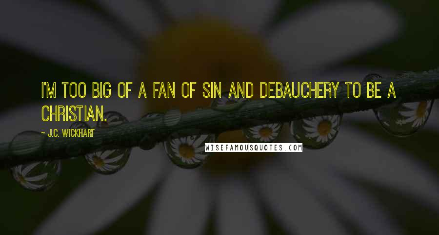 J.C. Wickhart quotes: I'm too big of a fan of sin and debauchery to be a Christian.