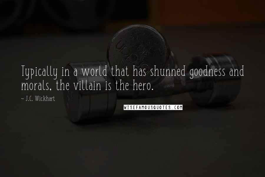 J.C. Wickhart quotes: Typically in a world that has shunned goodness and morals, the villain is the hero.