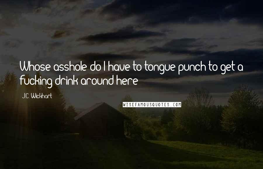 J.C. Wickhart quotes: Whose asshole do I have to tongue punch to get a fucking drink around here?