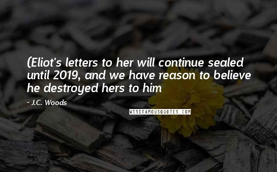J.C. Woods quotes: (Eliot's letters to her will continue sealed until 2019, and we have reason to believe he destroyed hers to him