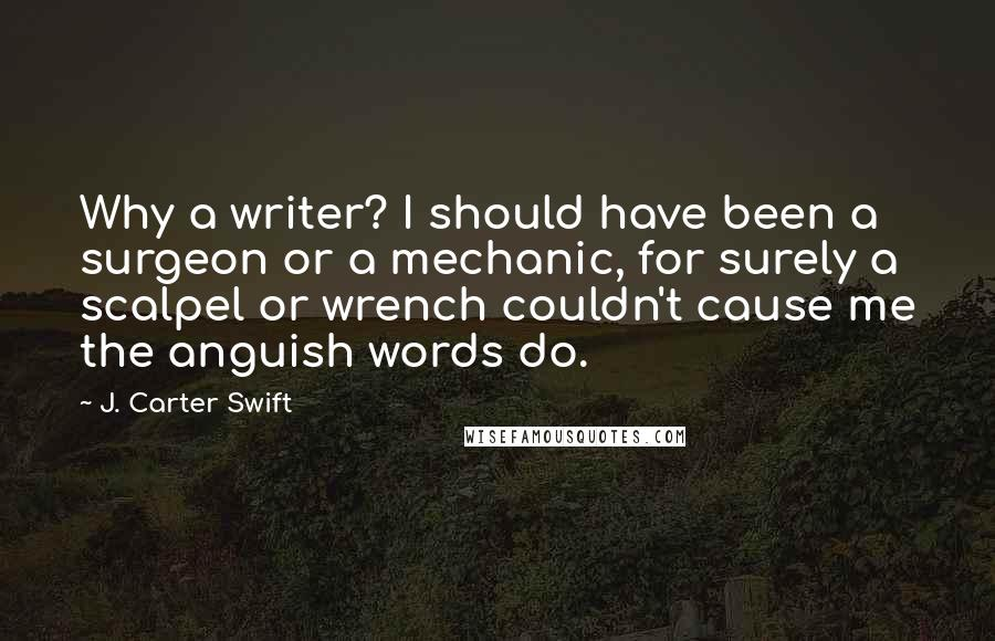J. Carter Swift quotes: Why a writer? I should have been a surgeon or a mechanic, for surely a scalpel or wrench couldn't cause me the anguish words do.
