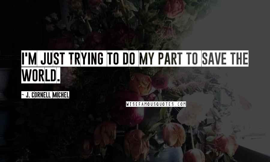 J. Cornell Michel quotes: I'm just trying to do my part to save the world.