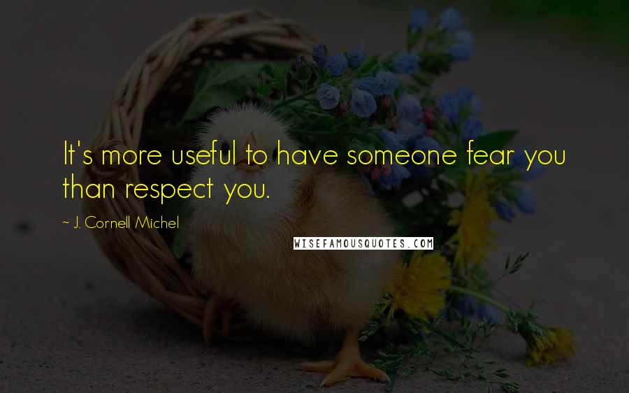J. Cornell Michel quotes: It's more useful to have someone fear you than respect you.