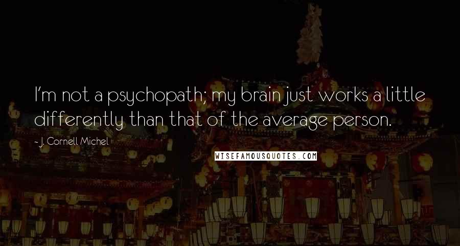J. Cornell Michel quotes: I'm not a psychopath; my brain just works a little differently than that of the average person.