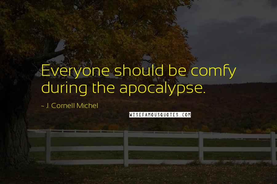 J. Cornell Michel quotes: Everyone should be comfy during the apocalypse.